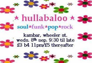 Hullabaloo - soul, funk, pop, rock.  Kambar, Wheeler St., Wed 8th Sep 9:30 til late.  �3 b4 11pm/�5 after